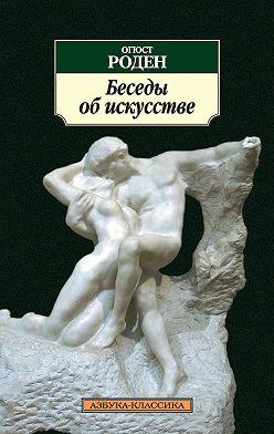 Огюст Роден - Беседы об искусстве (сборник)