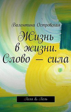 Валентина Островская - Жизнь вжизни. Слово–сила
