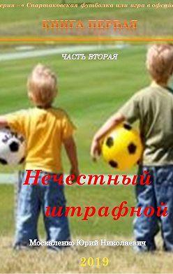 Юрий Москаленко - Нечестный штрафной. Книга первая. Часть вторая