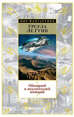 Урсула Ле Гуин - Обширней и медлительней империй (сборник)