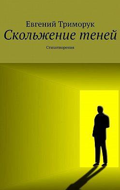 Евгений Триморук - Скольжение теней. Стихотворения