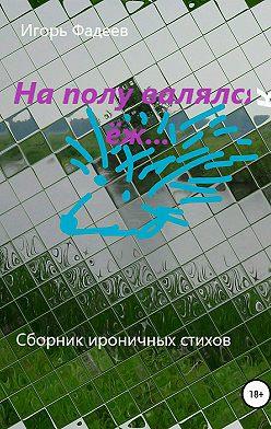 Игорь Фадеев - На полу валялся ёж…