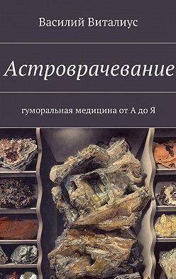 Василий Виталиус - Астроврачевание. Гуморальная медицина от А до Я