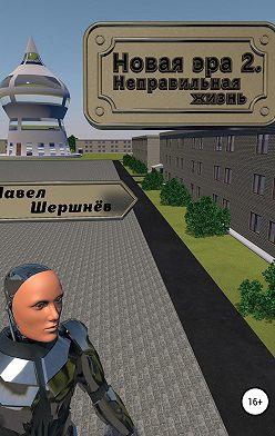 Павел Шершнёв - Новая эра 2. Неправильная жизнь