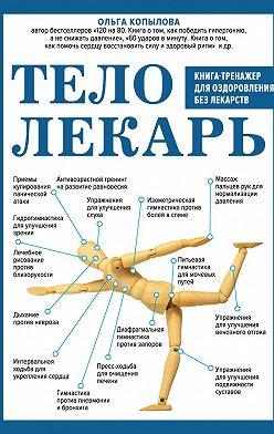Ольга Копылова - Тело-лекарь. Книга-тренажер для оздоровления без лекарств