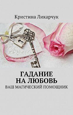 Кристина Ликарчук - Гадание на любовь. Ваш магический помощник