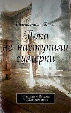 Константин Готье - Пока не наступили сумерки. Изцикла «Письма сМонмартра»