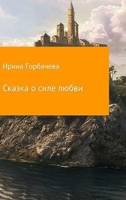 Ирина Горбачева - Сказка о силе любви