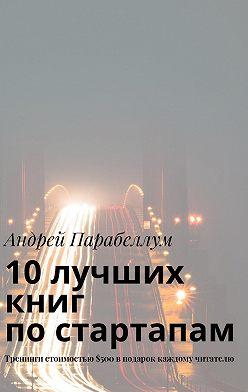 Андрей Парабеллум - 10лучших книг постартапам. Тренинги стоимостью$500вподарок каждому читателю