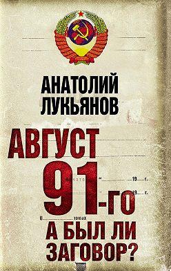 Анатолий Лукьянов - Август 91-го. А был ли заговор?