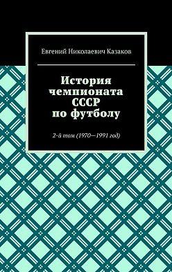 Евгений Казаков - История чемпионата СССР пофутболу. 2-йтом (1970—1991год)