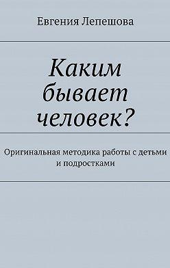 Евгения Лепешова - Каким бывает человек? Оригинальная методика работы с детьми и подростками