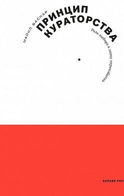 Майкл Баскар - Принцип кураторства. Роль выбора в эпоху переизбытка