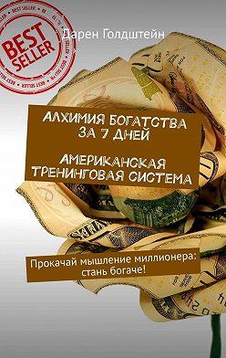 Дарен Голдштейн - Алхимия богатства за7дней. Американская тренинговая система. Прокачай мышление миллионера: стань богаче!