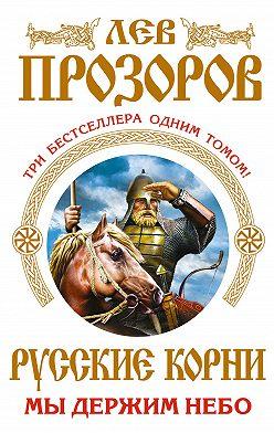 Лев Прозоров - Русские корни. Мы держим Небо (сборник)