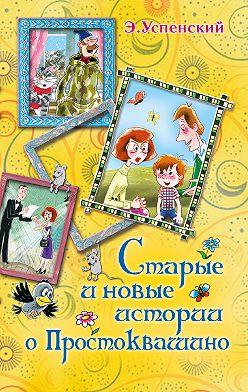 Эдуард Успенский - Старые и новые истории о Простоквашино (сборник)