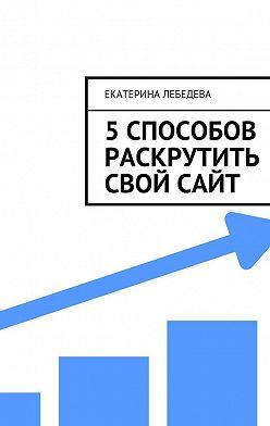 Екатерина Лебедева - 5 способов раскрутить свой сайт