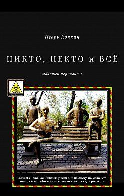 Игорь Кочкин - НИКТО, НЕКТО иВСЁ. Забавный черновик – 2