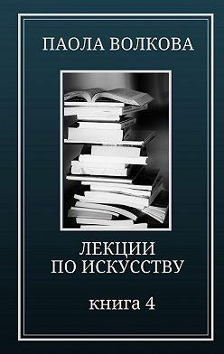 Паола Волкова - Лекции по искусству. Книга 4