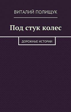 Виталий Полищук - Под стук колес. Дорожные истории