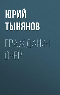 Юрий Тынянов - Гражданин Очер