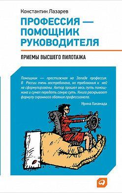 Константин Лазарев - Профессия – помощник руководителя. Приемы «высшего пилотажа»