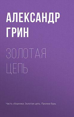 Александр Грин - Золотая цепь