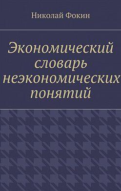 Николай Фокин - Экономический словарь неэкономических понятий