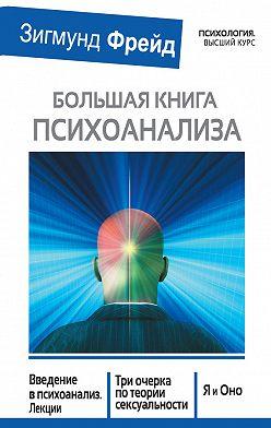 Зигмунд Фрейд - Большая книга психоанализа. Введение в психоанализ. Лекции. Три очерка по теории сексуальности. Я и Оно (сборник)