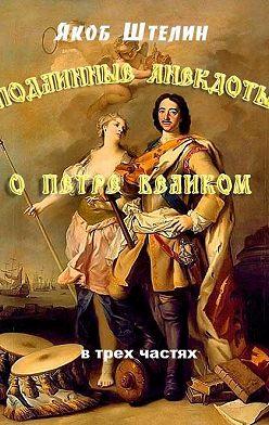 Якоб Штелин - Подлинные анекдоты из жизни Петра Великого слышанные от знатных особ в Москве и Санкт-Петербурге
