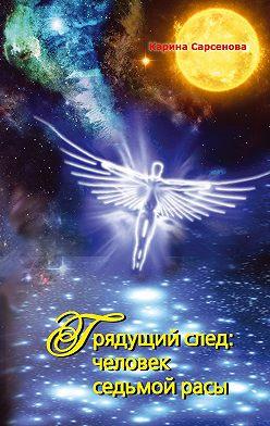 Карина Сарсенова - Грядущий след: человек седьмой расы