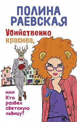 Полина Раевская - Убийственно красива, или Кто развел светскую львицу