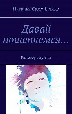 Наталья Самойленко - Давай пошепчемся… Разговор с другом