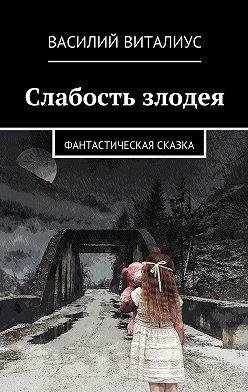 Василий Виталиус - Слабость злодея. Фантастическая сказка