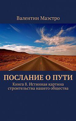 Валентин Маэстро - Послание оПути. Книга 8. Истинная картина строительства нашего общества