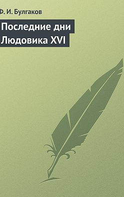 Федор Булгаков - Последние дни ЛюдовикаXVI