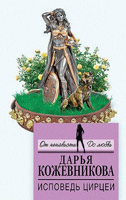 Дарья Кожевникова - Исповедь Цирцеи