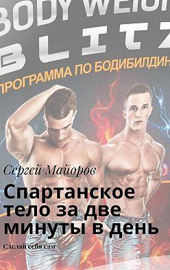 Сергей Майоров - Спартанское тело за две минуты в день. Сделай себя сам