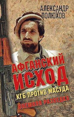 Александр Полюхов - Афганский исход. КГБ против Масуда