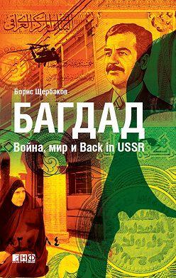 Борис Щербаков - Багдад: Война, мир и Back in USSR