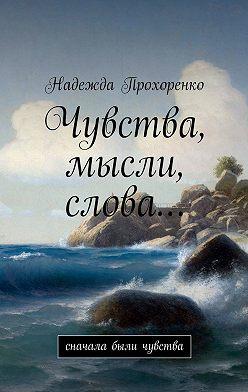 Надежда Прохоренко - Чувства, мысли, слова… Сначала были чувства