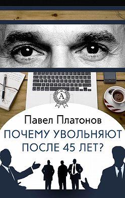 Павел Платонов - Почему увольняют после 45 лет?