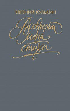 Евгений Кулькин - Воскресят меня стихи. Том третий