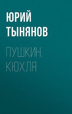 Юрий Тынянов - Пушкин. Кюхля