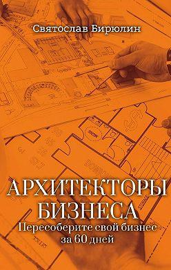 Святослав Бирюлин - Архитекторы бизнеса. Пересоберите свой бизнес за60 дней