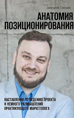 Дмитрий Смолин - Анатомия позиционирования. Наставления поведению проекта инемного размышлений практикующего маркетолога