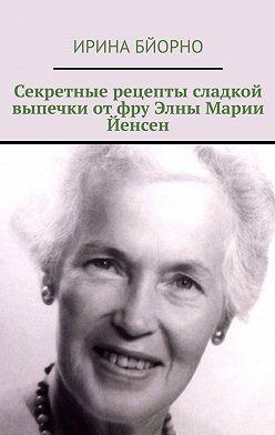 Ирина Бйорно - Секретные рецепты сладкой выпечки отфру Элны Марии Йенсен