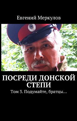 Евгений Меркулов - Посреди донской степи. Том 3.Подумайте, братцы…