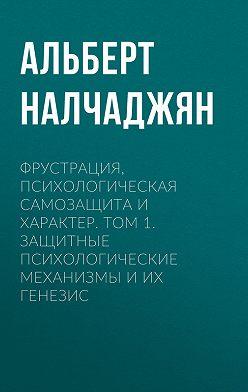 Альберт Налчаджян - Фрустрация, психологическая самозащита и характер. Том 1. Защитные психологические механизмы и их генезис
