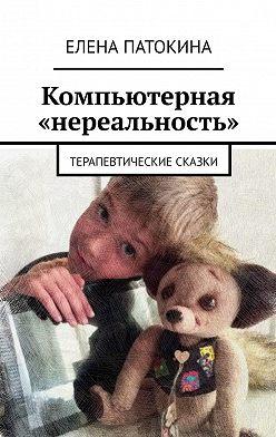 Елена Патокина - Компьютерная «нереальность». Терапевтические сказки